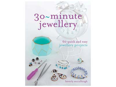 30-minute Jewellery: 60 Quick And   Easy Project By Beverley Mccullough